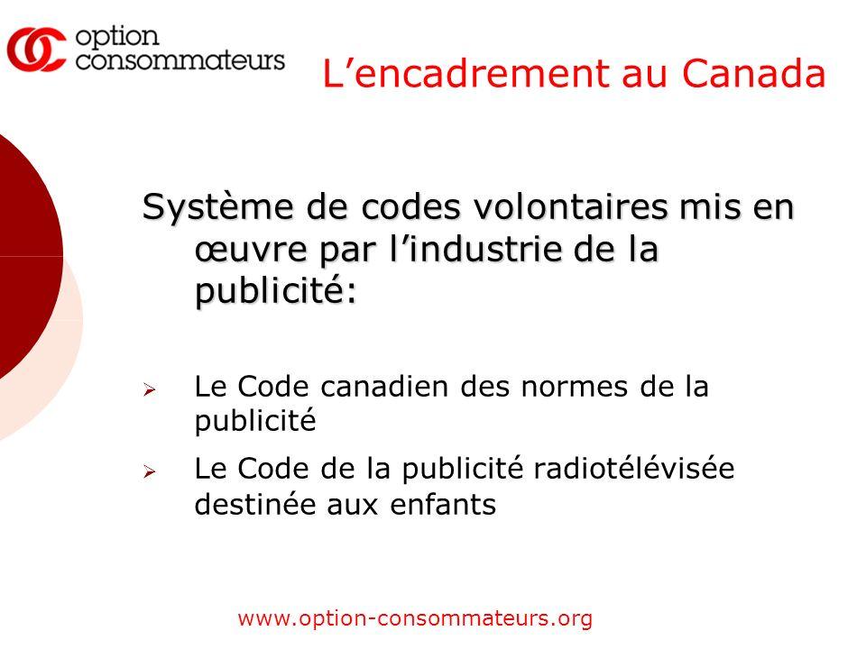 www.option-consommateurs.org Lencadrement au Canada Système de codes volontaires mis en œuvre par lindustrie de la publicité: Le Code canadien des normes de la publicité Le Code de la publicité radiotélévisée destinée aux enfants