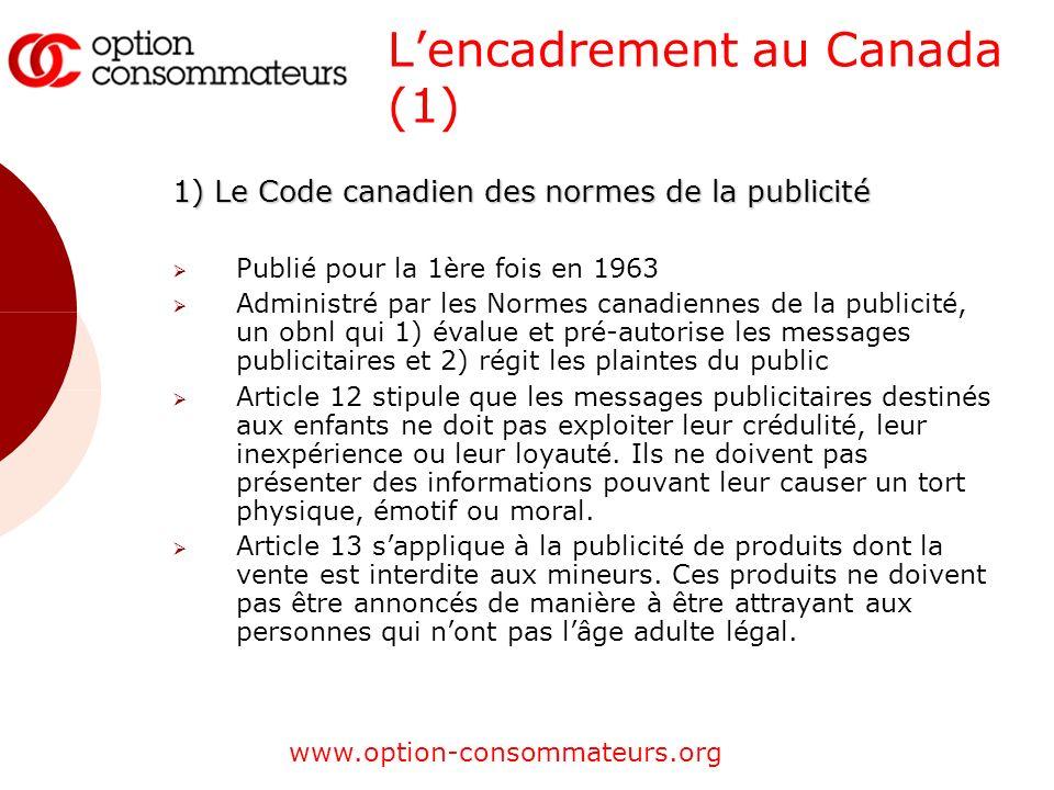 www.option-consommateurs.org Lencadrement au Canada (1) 1) Le Code canadien des normes de la publicité Publié pour la 1ère fois en 1963 Administré par les Normes canadiennes de la publicité, un obnl qui 1) évalue et pré-autorise les messages publicitaires et 2) régit les plaintes du public Article 12 stipule que les messages publicitaires destinés aux enfants ne doit pas exploiter leur crédulité, leur inexpérience ou leur loyauté.