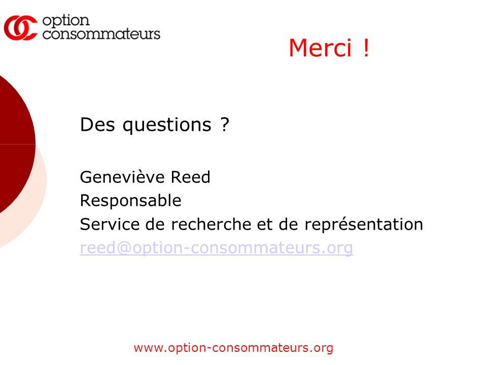 www.option-consommateurs.org Merci ! Des questions ? Geneviève Reed Responsable Service de recherche et de représentation reed@option-consommateurs.or