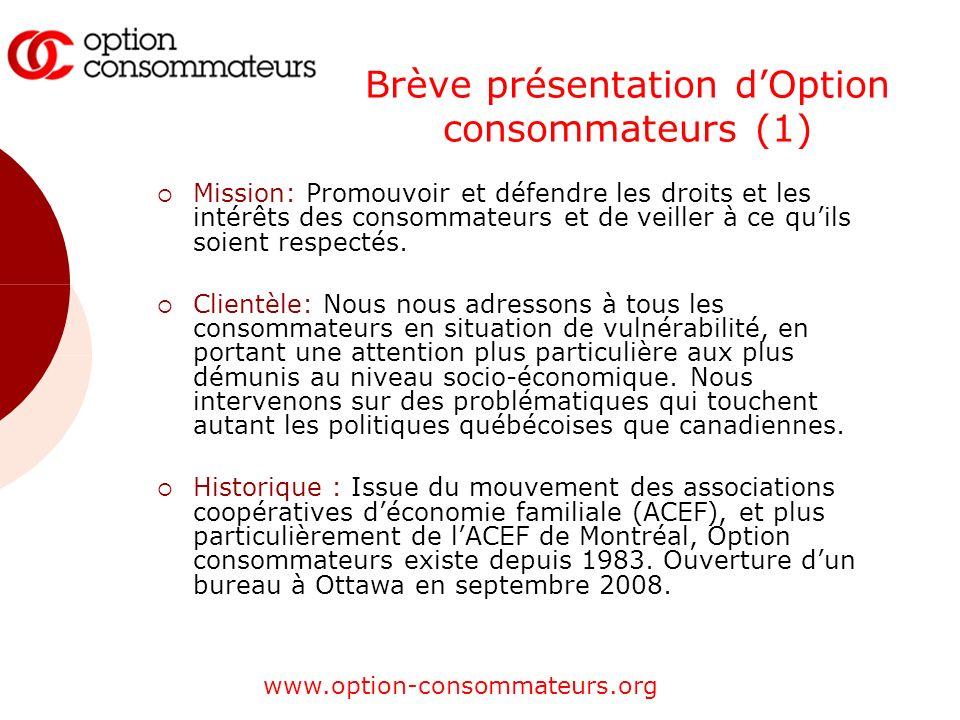 www.option-consommateurs.org Brève présentation dOption consommateurs (1) Mission: Promouvoir et défendre les droits et les intérêts des consommateurs