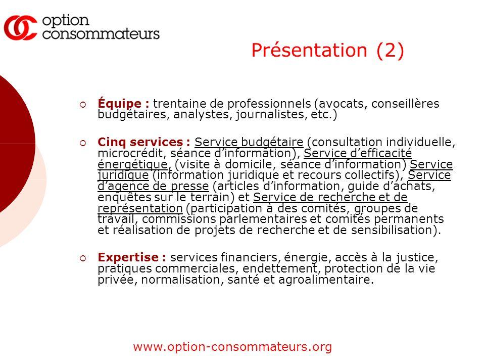 www.option-consommateurs.org Présentation (2) Équipe : trentaine de professionnels (avocats, conseillères budgétaires, analystes, journalistes, etc.)
