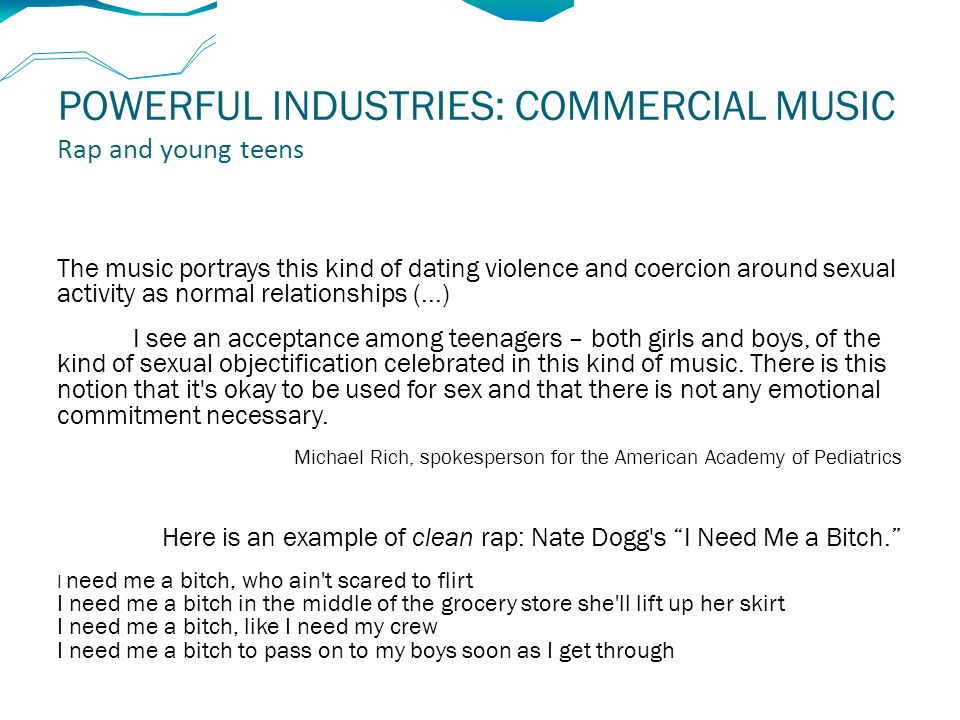 POWERFUL INDUSTRIES: COMMERCIAL MUSIC Rap and young teens The music portrays this kind of dating violence and coercion around sexual activity as normal relationships (...) I see an acceptance among teenagers – both girls and boys, of the kind of sexual objectification celebrated in this kind of music.