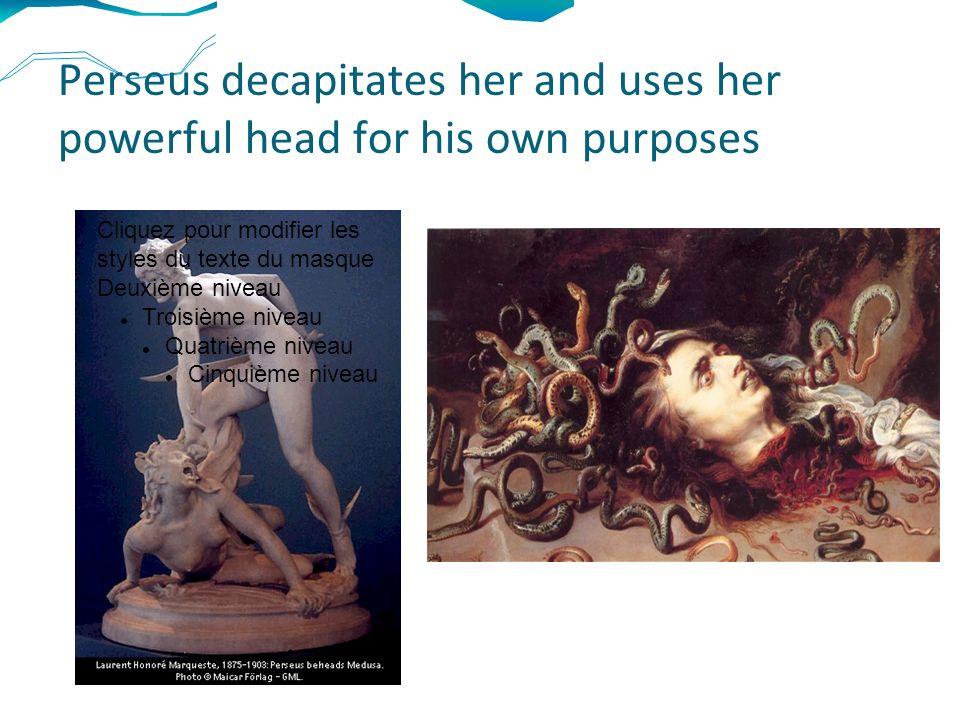 Perseus decapitates her and uses her powerful head for his own purposes Cliquez pour modifier les styles du texte du masque Deuxième niveau Troisième niveau Quatrième niveau Cinquième niveau