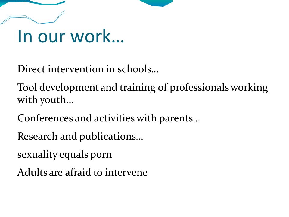 In our work… Direct intervention in schools… Tool development and training of professionals working with youth… Conferences and activities with parents… Research and publications… sexuality equals porn Adults are afraid to intervene