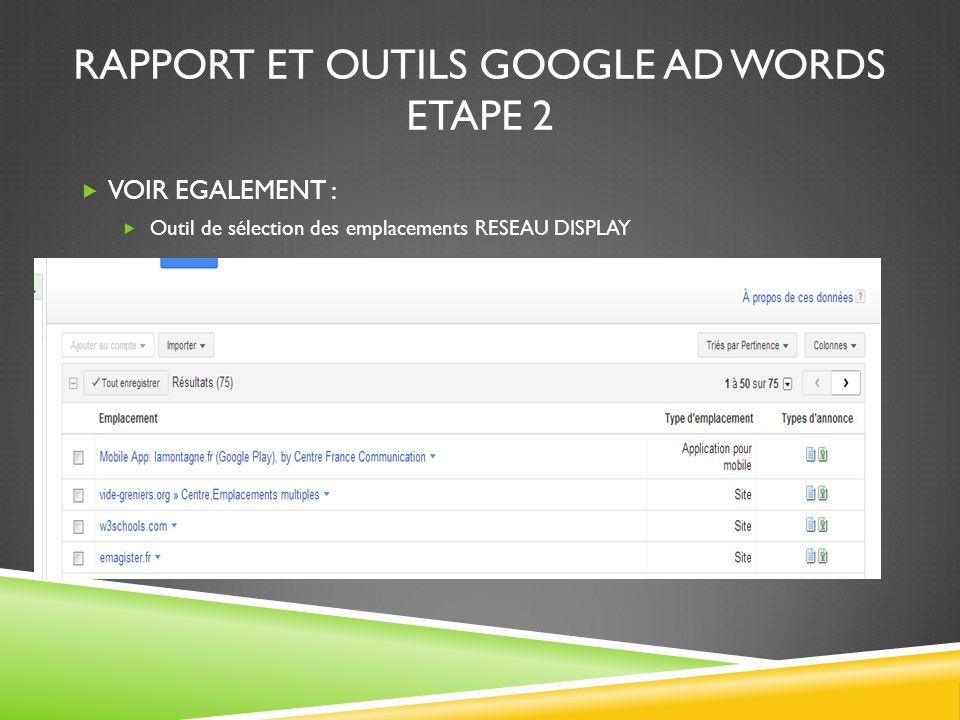 RAPPORT ET OUTILS GOOGLE AD WORDS ETAPE 2 VOIR EGALEMENT : Outil de sélection des emplacements RESEAU DISPLAY