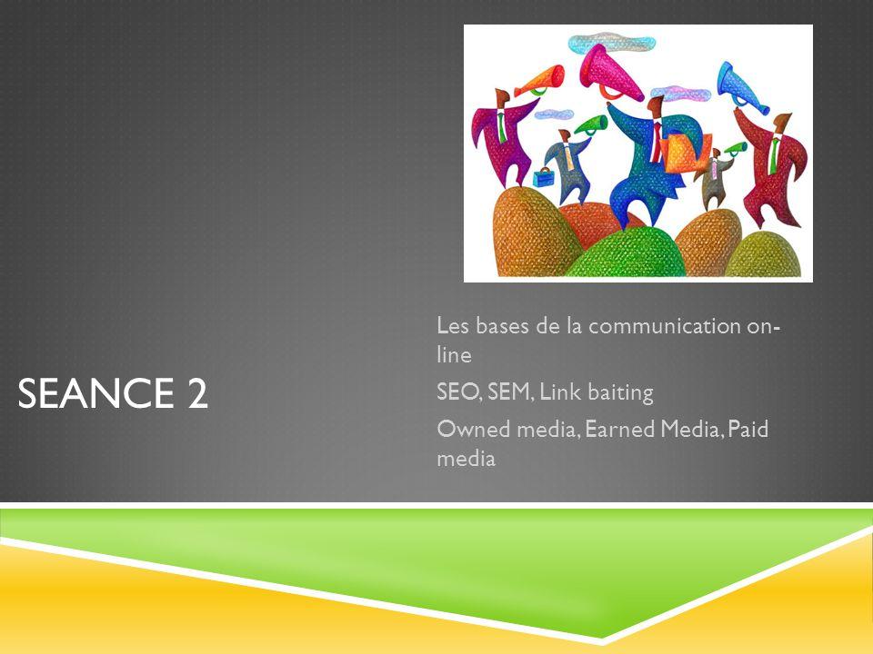 SEANCE 2 Les bases de la communication on- line SEO, SEM, Link baiting Owned media, Earned Media, Paid media
