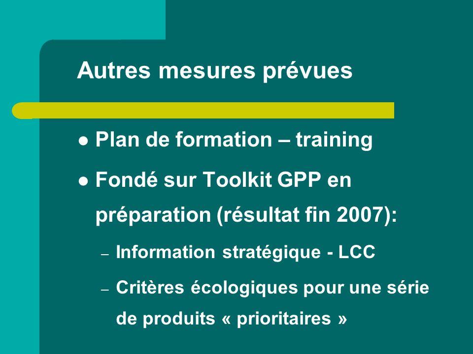 Autres mesures prévues Plan de formation – training Fondé sur Toolkit GPP en préparation (résultat fin 2007): – Information stratégique - LCC – Critèr