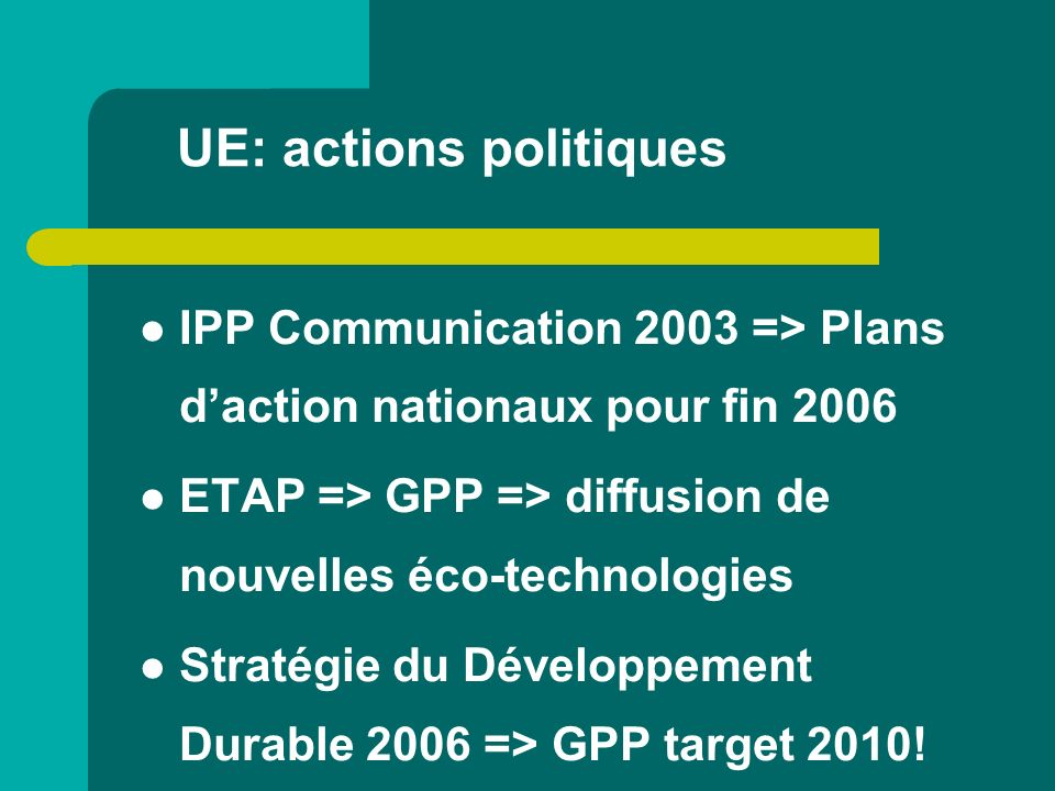 UE: actions politiques IPP Communication 2003 => Plans daction nationaux pour fin 2006 ETAP => GPP => diffusion de nouvelles éco-technologies Stratégi