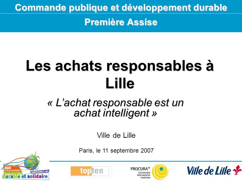 Les achats responsables à Lille Commande publique et développement durable Première Assise Ville de Lille Paris, le 11 septembre 2007 « Lachat responsable est un achat intelligent »