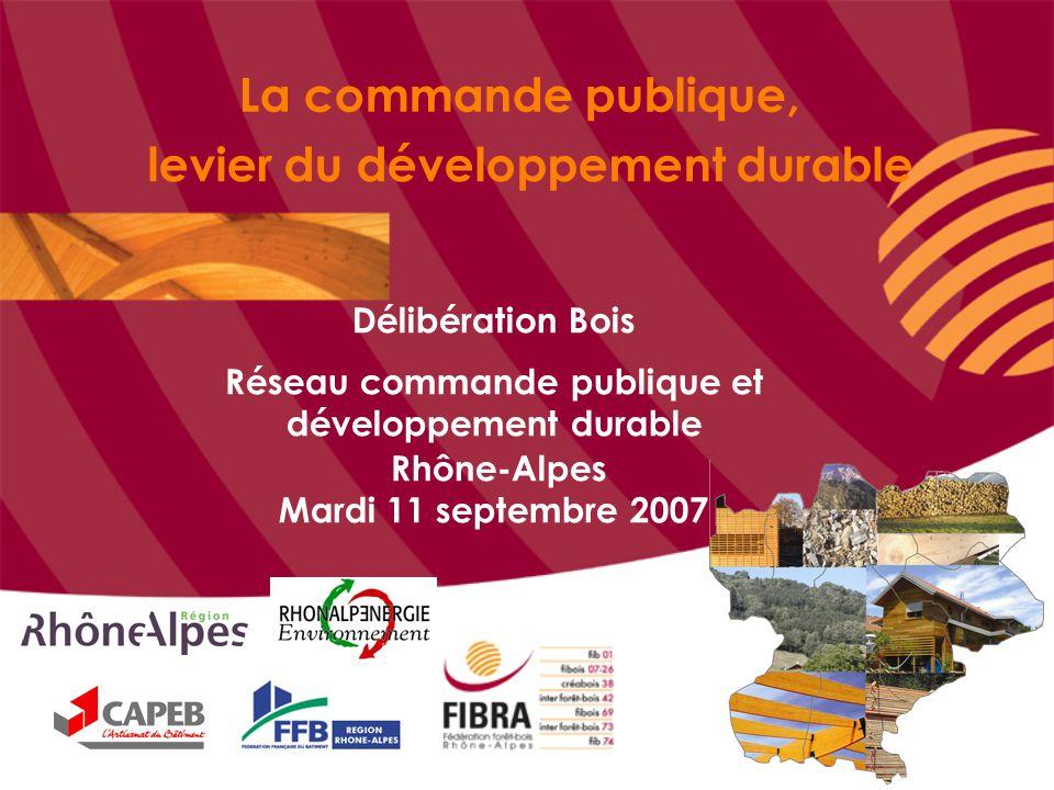 La commande publique, levier du développement durable Délibération Bois Réseau commande publique et développement durable Rhône-Alpes Mardi 11 septembre 2007