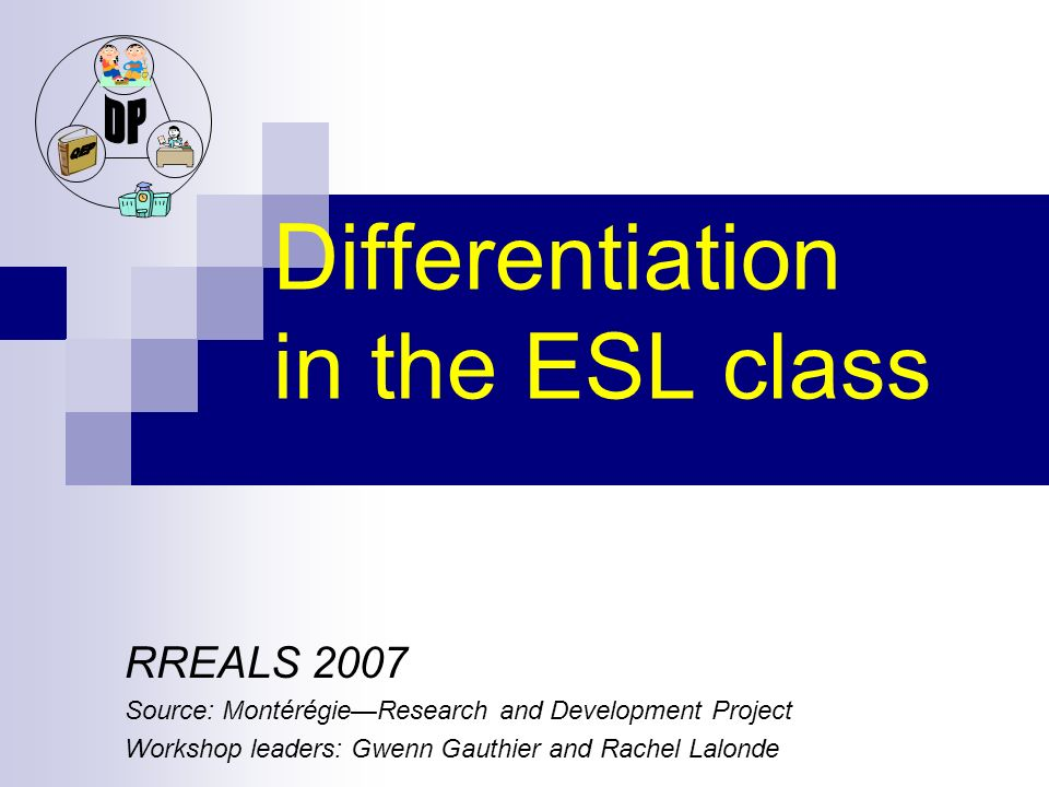 Differentiation in the ESL class RREALS 2007 Source: MontérégieResearch and Development Project Workshop leaders: Gwenn Gauthier and Rachel Lalonde