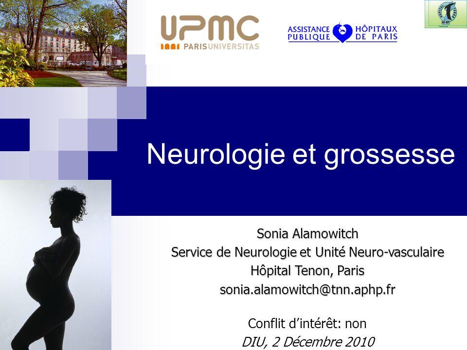 Sonia Alamowitch Service de Neurologie et Unité Neuro-vasculaire Hôpital Tenon, Paris sonia.alamowitch@tnn.aphp.fr Conflit dintérêt: non DIU, 2 Décembre 2010 Neurologie et grossesse