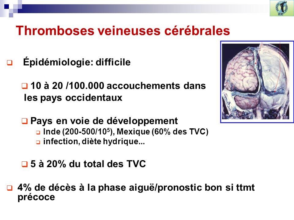 Thromboses veineuses cérébrales Épidémiologie: difficile 10 à 20 /100.000 accouchements dans les pays occidentaux Pays en voie de développement Inde (200-500/10 5 ), Mexique (60% des TVC) infection, diète hydrique...