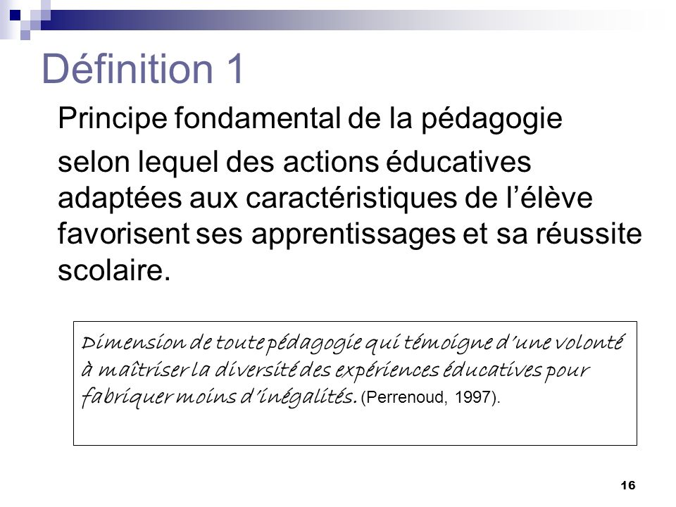 15 Appellations diverses Différenciation Différenciation Différenciation de lenseignement (Perrenoud, 1977) Différenciation de lenseignement (Perrenoud, 1977) Différenciation de lapprentissage (Caron, 2003) Différenciation de lapprentissage (Caron, 2003) Différenciation pédagogique (MELS, 2001) Différenciation pédagogique (MELS, 2001) Différenciation de la pédagogie (Aylwin, 1992) Différenciation de la pédagogie (Aylwin, 1992) Pédagogie différenciée (Legrand, 1973; CSE, 1993) Pédagogie différenciée (Legrand, 1973; CSE, 1993) Enseignement différencié Enseignement différencié Enseignement individualisé (Hunter, 1972, Legendre, 1988) Enseignement individualisé (Hunter, 1972, Legendre, 1988) Differentiated Instruction (Tomlinson, 1995; Nordlund, 1995) Differentiated Instruction (Tomlinson, 1995; Nordlund, 1995) Individualisation (Leselbaum, 1994) Individualisation (Leselbaum, 1994) Individualisation de lenseignement (Bégin, 1980; Legendre, 1988) Individualisation de lenseignement (Bégin, 1980; Legendre, 1988) Adaptation de lenseignement (St-Laurent, 2005) Adaptation de lenseignement (St-Laurent, 2005) FranceFrance États-UnisÉtats-Unis QuébecQuébec