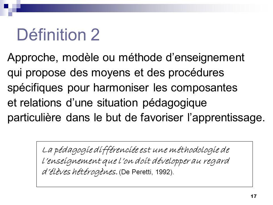 16 Définition 1 Principe fondamental de la pédagogie selon lequel des actions éducatives adaptées aux caractéristiques de lélève favorisent ses apprentissages et sa réussite scolaire.
