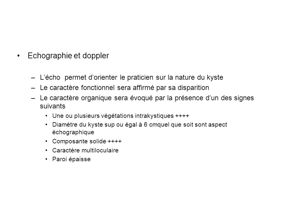 Echographie et doppler –Lécho permet dorienter le praticien sur la nature du kyste –Le caractère fonctionnel sera affirmé par sa disparition –Le carac