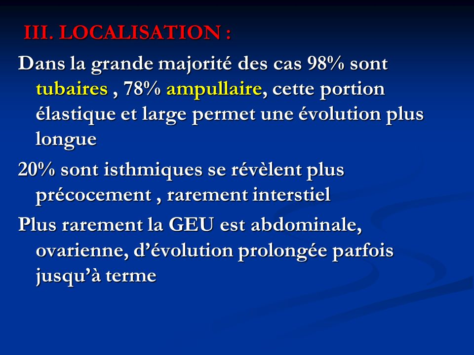 III. LOCALISATION : III. LOCALISATION : Dans la grande majorité des cas 98% sont tubaires, 78% ampullaire, cette portion élastique et large permet une