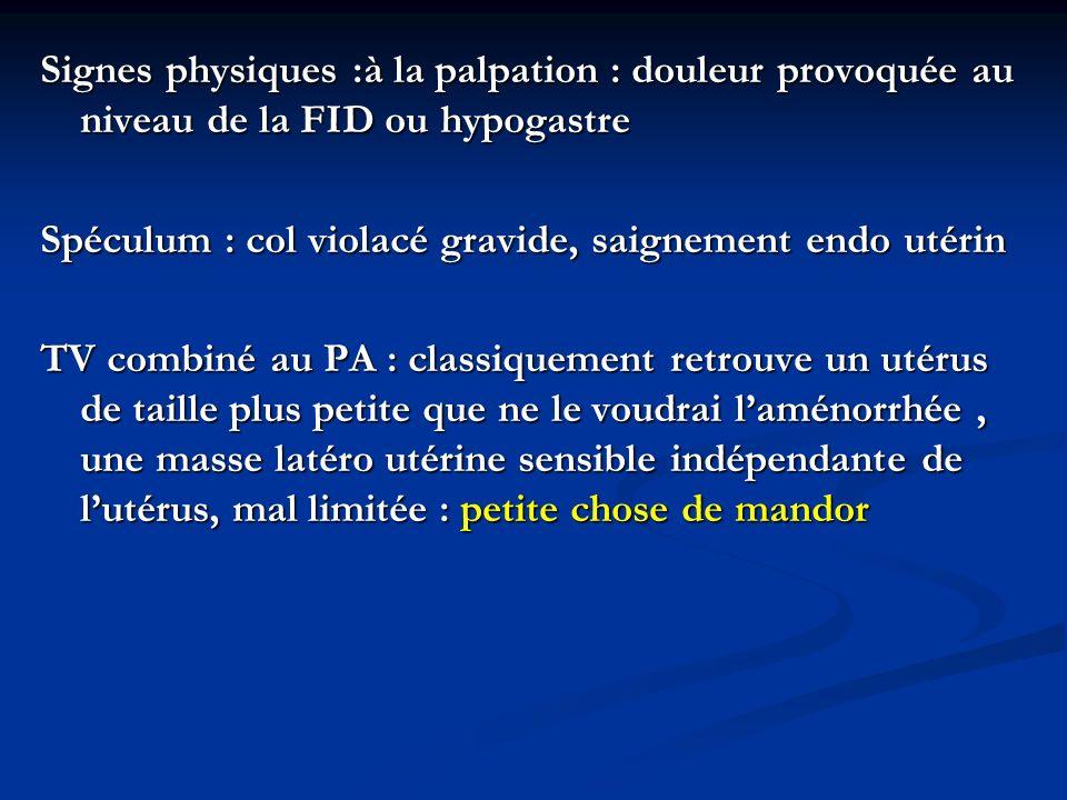Signes physiques :à la palpation : douleur provoquée au niveau de la FID ou hypogastre Spéculum : col violacé gravide, saignement endo utérin TV combi