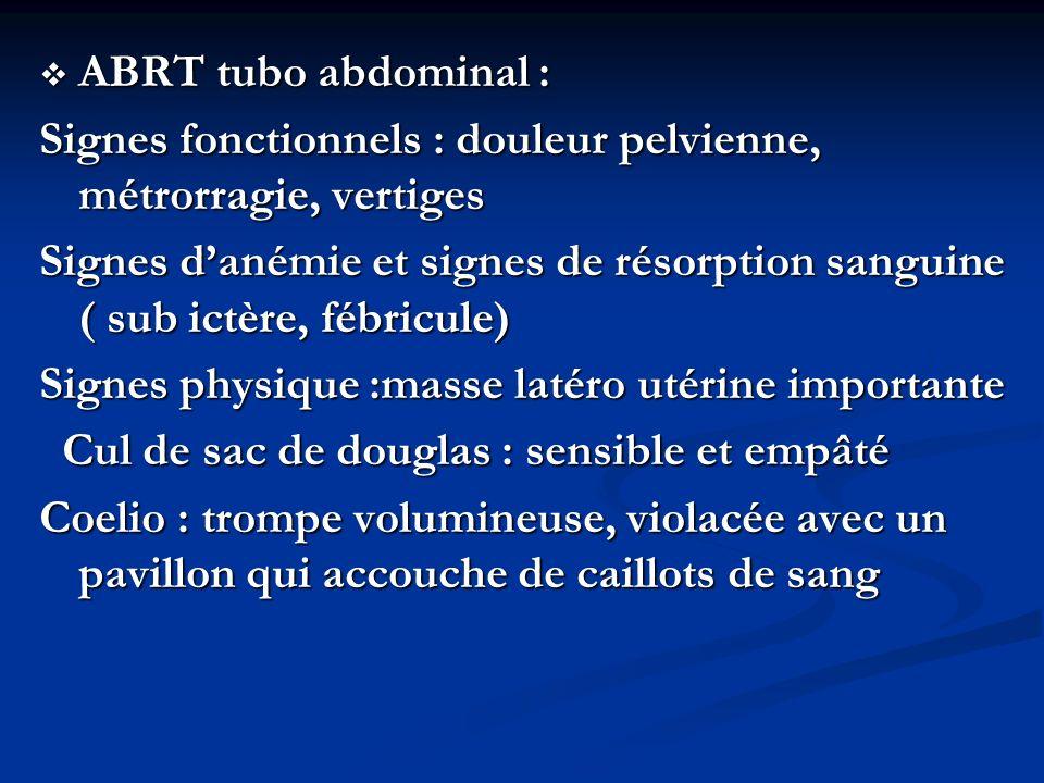 ABRT tubo abdominal : ABRT tubo abdominal : Signes fonctionnels : douleur pelvienne, métrorragie, vertiges Signes danémie et signes de résorption sang