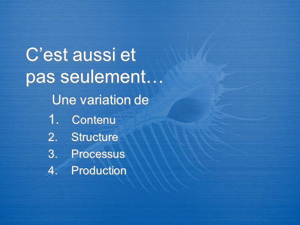 Cest aussi et pas seulement… Une variation de 1. Contenu 2. Structure 3. Processus 4. Production Une variation de 1. Contenu 2. Structure 3. Processus