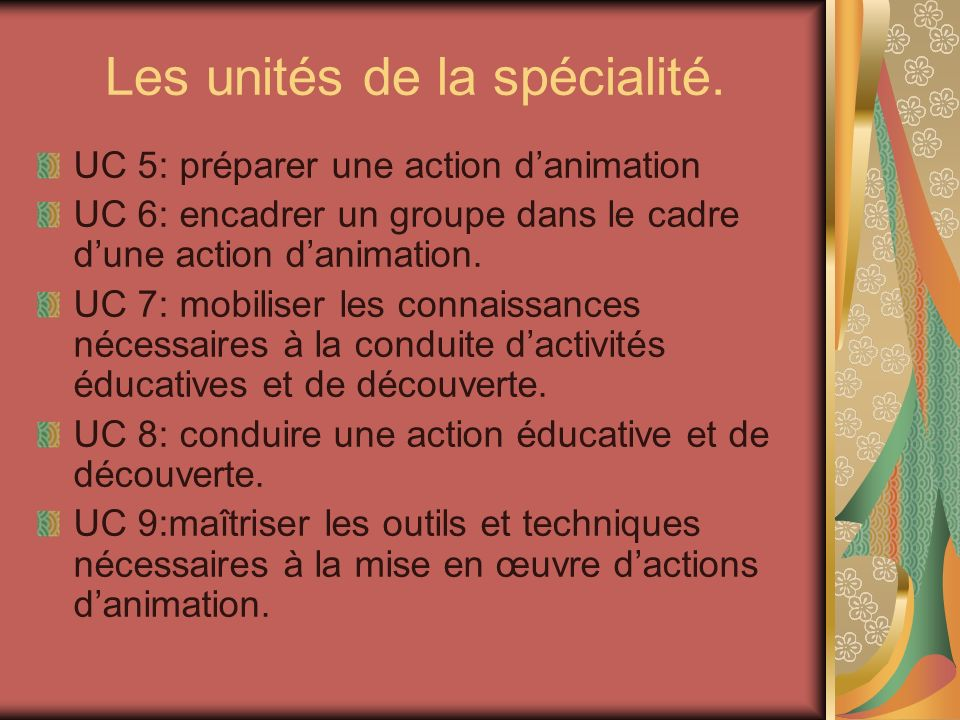 Les unités de la spécialité. UC 5: préparer une action danimation UC 6: encadrer un groupe dans le cadre dune action danimation. UC 7: mobiliser les c