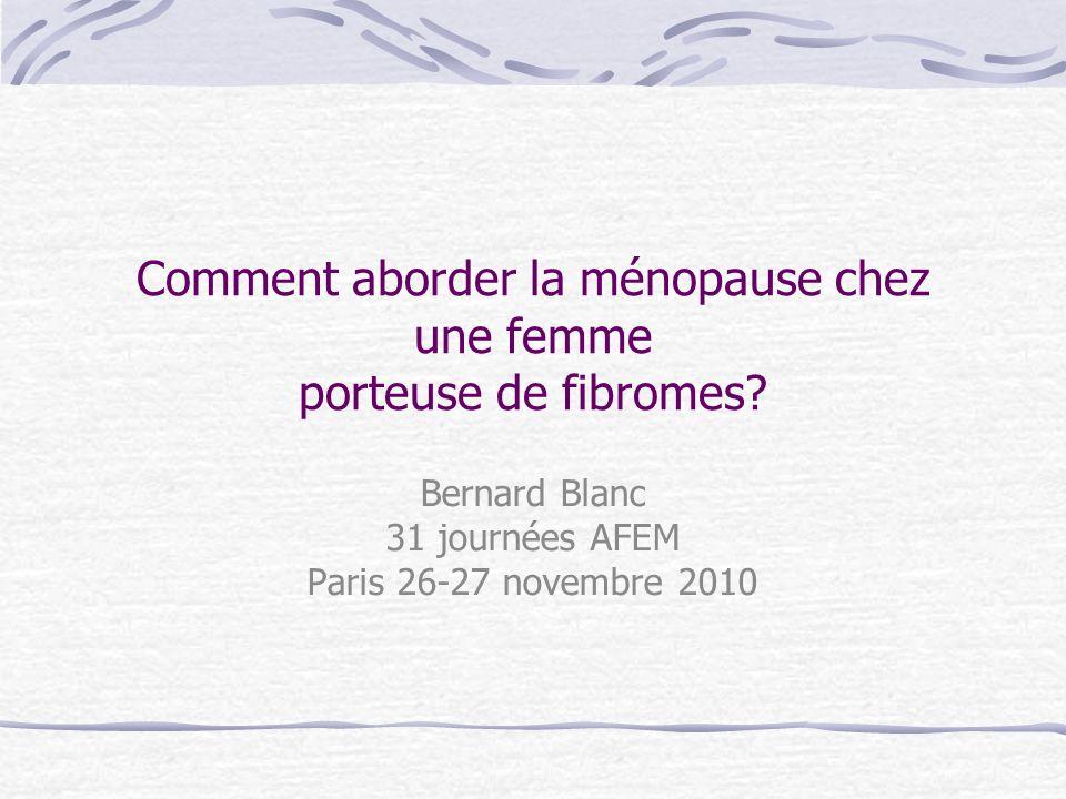 Comment aborder la ménopause chez une femme porteuse de fibromes? Bernard Blanc 31 journées AFEM Paris 26-27 novembre 2010