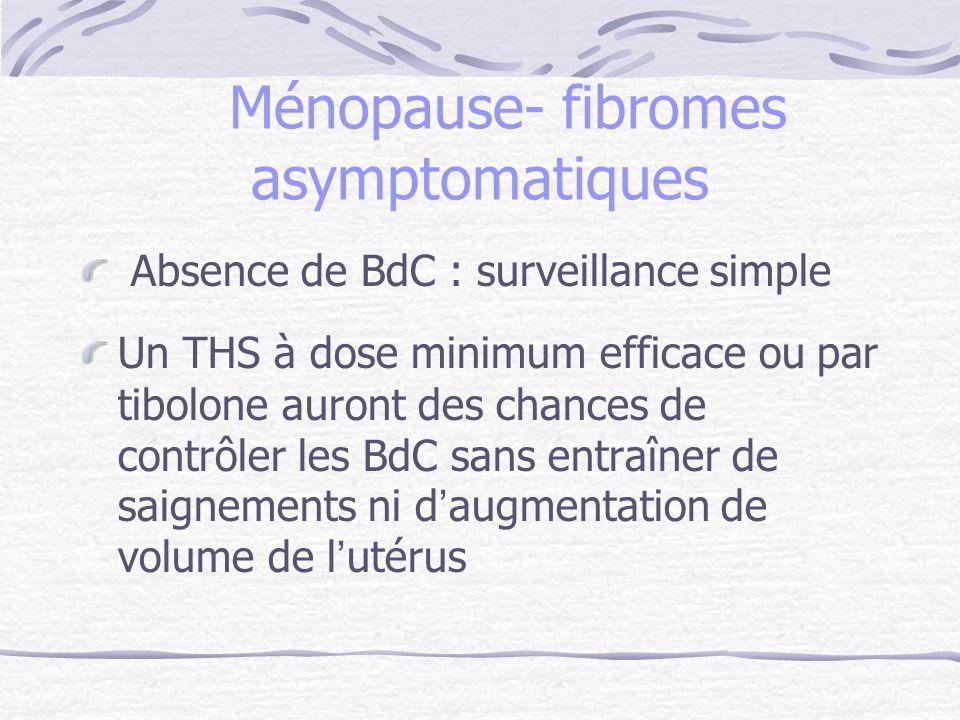 Ménopause- fibromes asymptomatiques Absence de BdC : surveillance simple Un THS à dose minimum efficace ou par tibolone auront des chances de contrôle