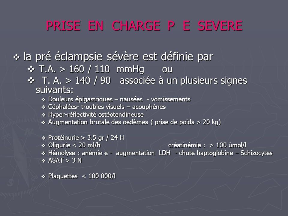 PRISE EN CHARGE P E SEVERE la pré éclampsie sévère est définie par la pré éclampsie sévère est définie par T.A. > 160 / 110 mmHg ou T.A. > 160 / 110 m