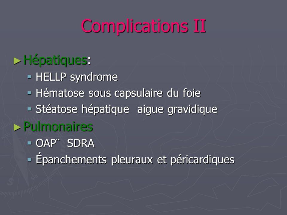 Complications II Hépatiques: Hépatiques: HELLP syndrome HELLP syndrome Hématose sous capsulaire du foie Hématose sous capsulaire du foie Stéatose hépa