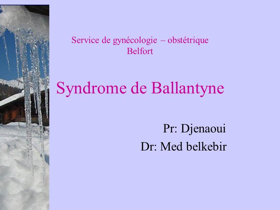 Service de gynécologie – obstétrique Belfort Syndrome de Ballantyne Pr: Djenaoui Dr: Med belkebir