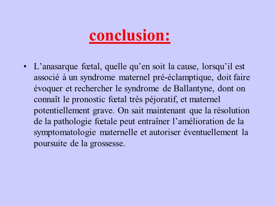 conclusion: Lanasarque fœtal, quelle quen soit la cause, lorsquil est associé à un syndrome maternel pré-éclamptique, doit faire évoquer et rechercher