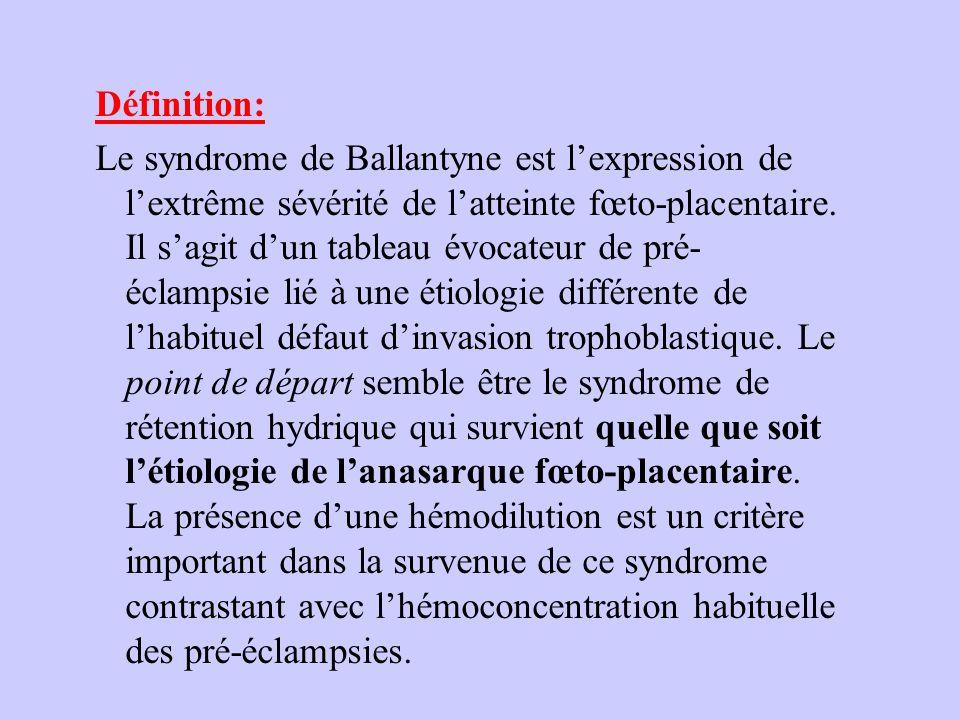 Définition: Le syndrome de Ballantyne est lexpression de lextrême sévérité de latteinte fœto-placentaire. Il sagit dun tableau évocateur de pré- éclam