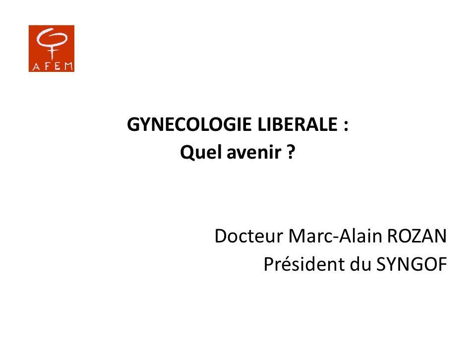 GYNECOLOGIE LIBERALE : Quel avenir ? Docteur Marc-Alain ROZAN Président du SYNGOF