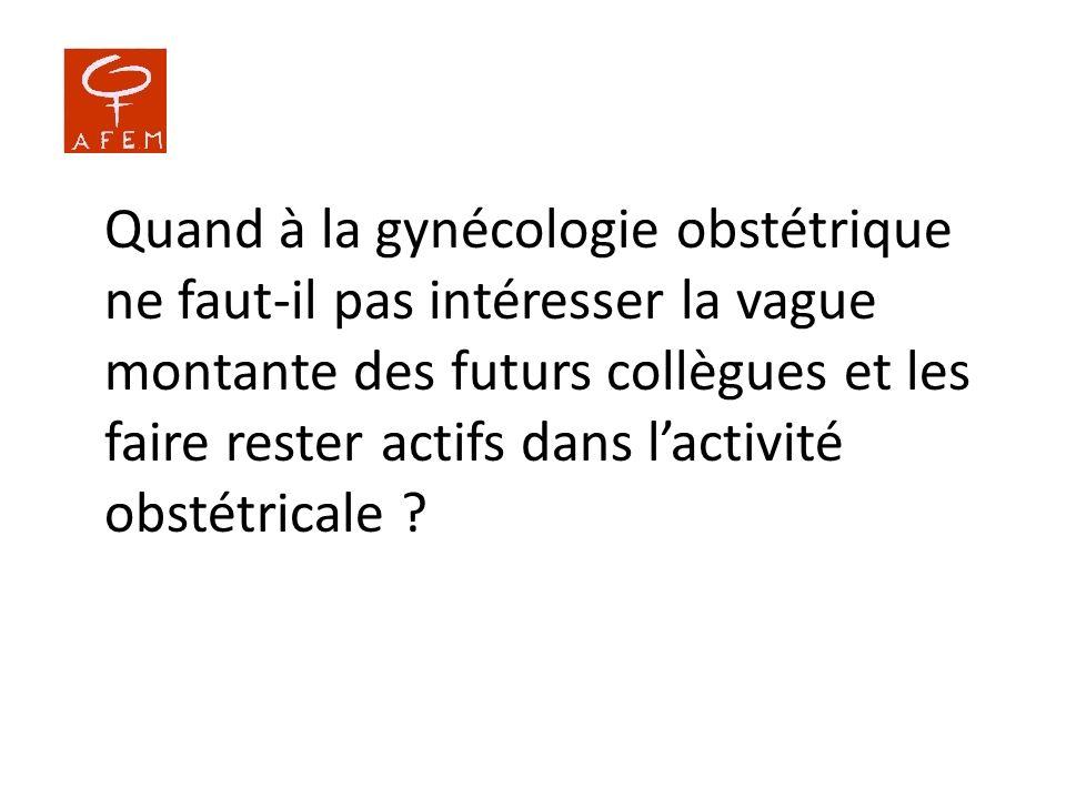 Quand à la gynécologie obstétrique ne faut-il pas intéresser la vague montante des futurs collègues et les faire rester actifs dans lactivité obstétri