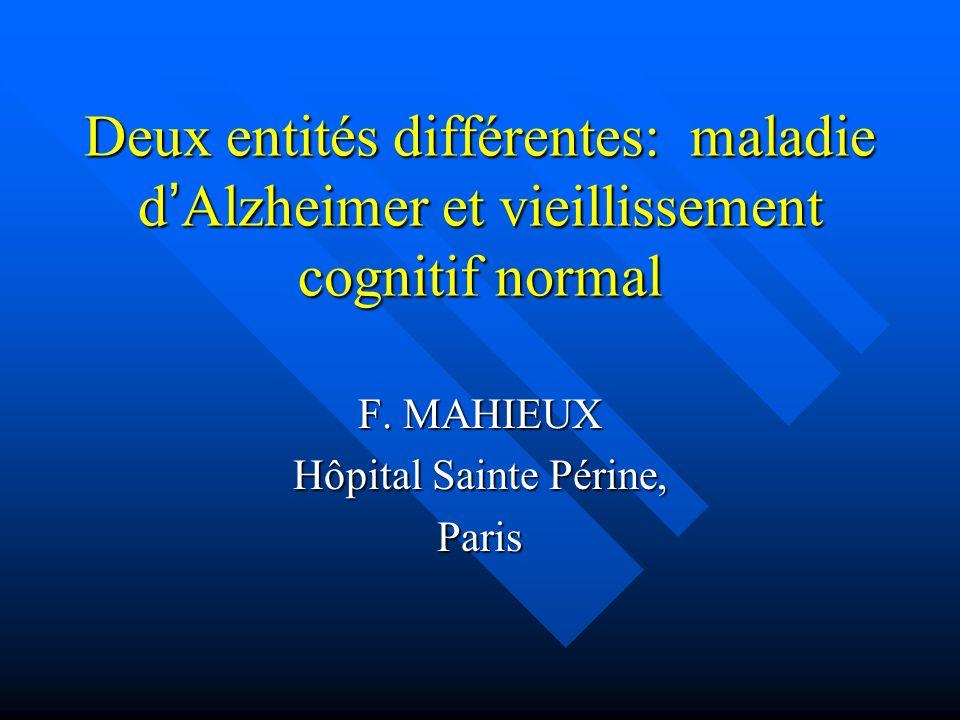 Deux entités différentes: maladie dAlzheimer et vieillissement cognitif normal F. MAHIEUX Hôpital Sainte Périne, Paris