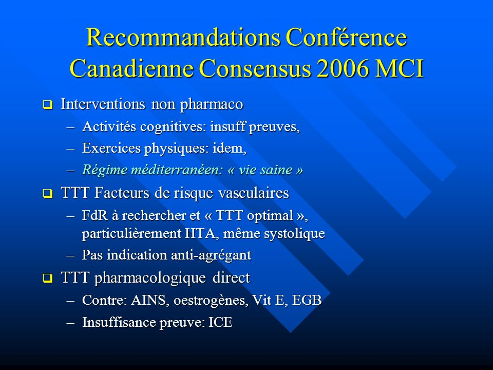 Recommandations Conférence Canadienne Consensus 2006 MCI Interventions non pharmaco Interventions non pharmaco –Activités cognitives: insuff preuves,