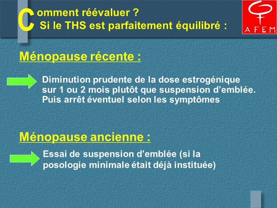 Diminution prudente de la dose estrogénique sur 1 ou 2 mois plutôt que suspension demblée. Puis arrêt éventuel selon les symptômes Ménopause récente :