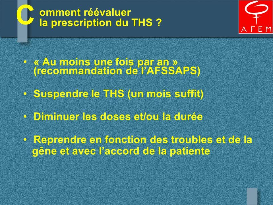 omment réévaluer la prescription du THS ? « Au moins une fois par an » (recommandation de lAFSSAPS) Suspendre le THS (un mois suffit) Diminuer les dos