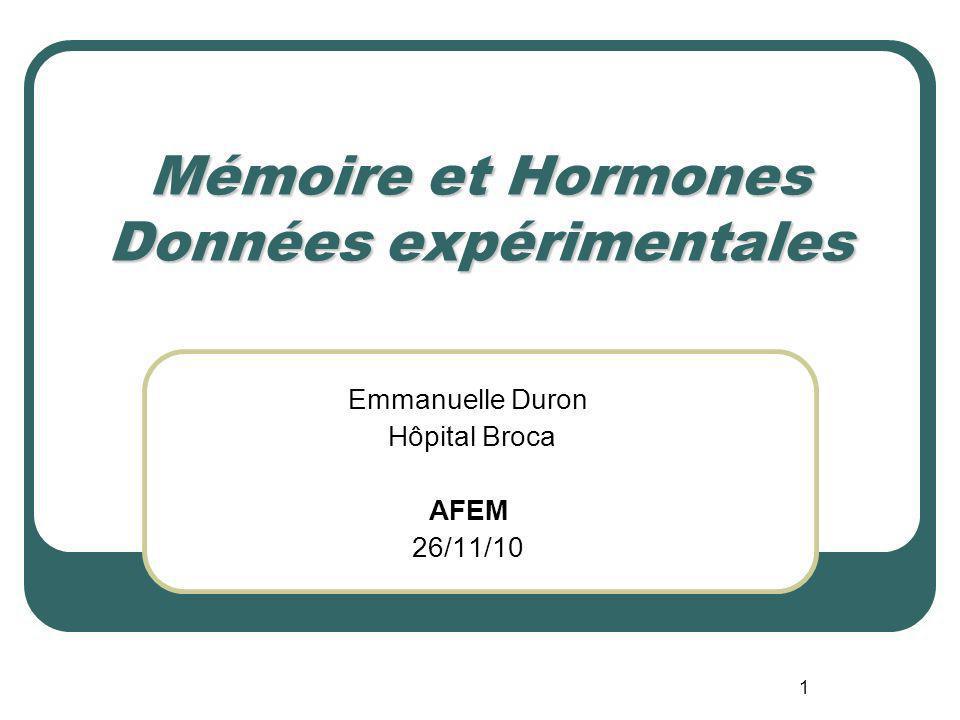 1 Mémoire et Hormones Données expérimentales Emmanuelle Duron Hôpital Broca AFEM 26/11/10