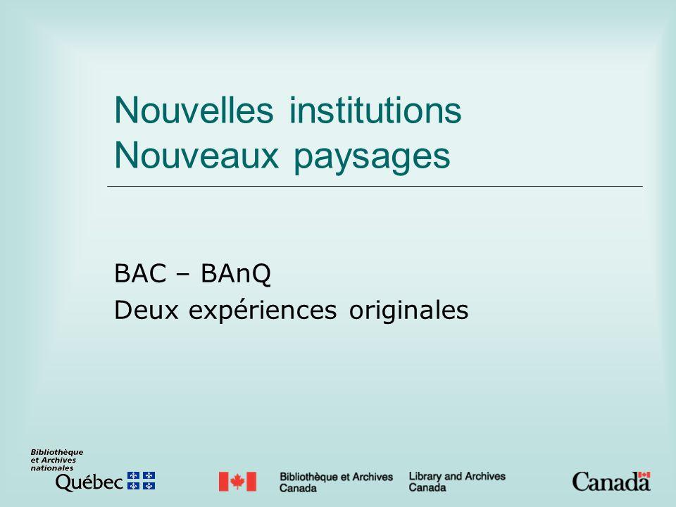 Nouvelles institutions Nouveaux paysages BAC – BAnQ Deux expériences originales