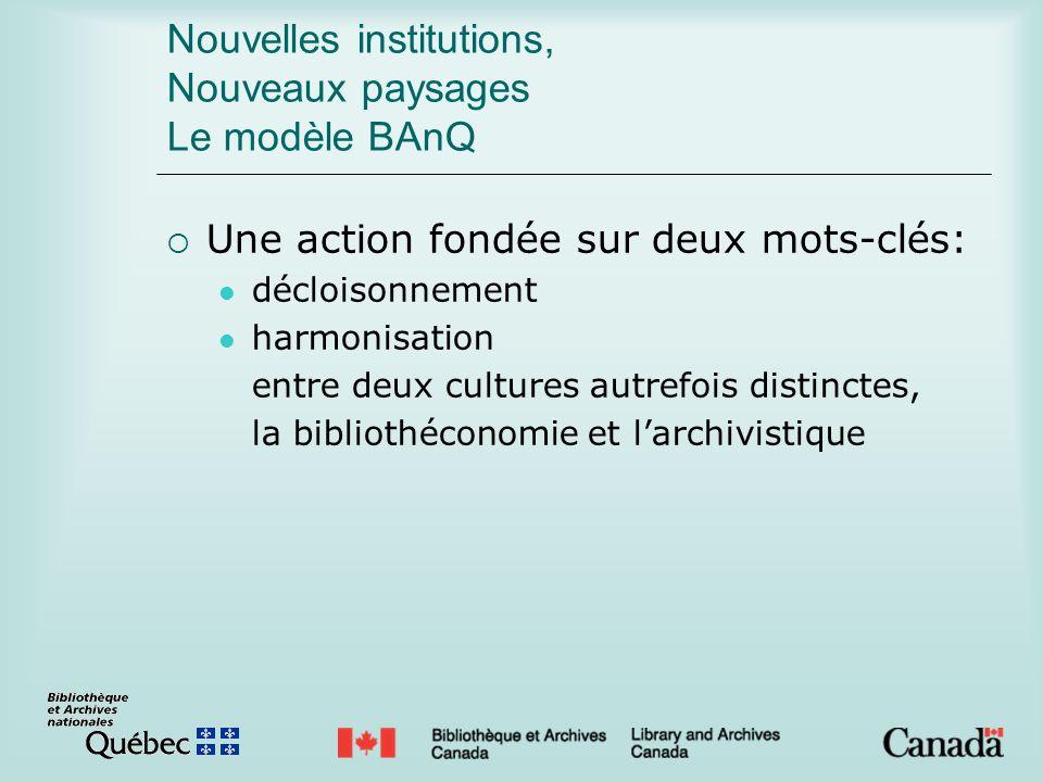 Nouvelles institutions, Nouveaux paysages Le modèle BAnQ Une action fondée sur deux mots-clés: décloisonnement harmonisation entre deux cultures autrefois distinctes, la bibliothéconomie et larchivistique