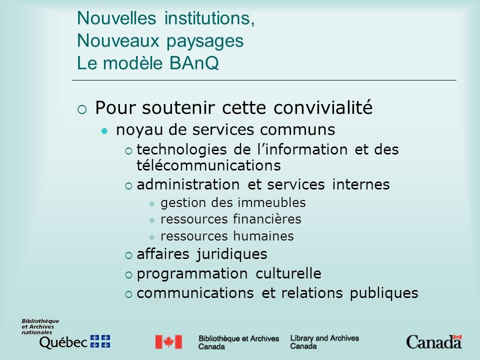 Nouvelles institutions, Nouveaux paysages Le modèle BAnQ Pour soutenir cette convivialité noyau de services communs technologies de linformation et de