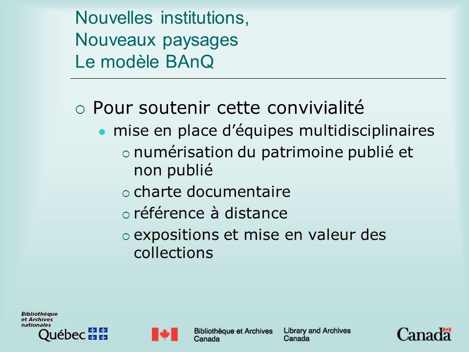Nouvelles institutions, Nouveaux paysages Le modèle BAnQ Pour soutenir cette convivialité mise en place déquipes multidisciplinaires numérisation du p