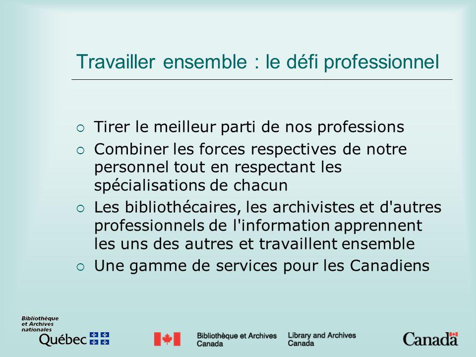 Travailler ensemble : le défi professionnel Tirer le meilleur parti de nos professions Combiner les forces respectives de notre personnel tout en respectant les spécialisations de chacun Les bibliothécaires, les archivistes et d autres professionnels de l information apprennent les uns des autres et travaillent ensemble Une gamme de services pour les Canadiens