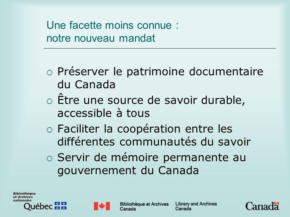 Une facette moins connue : notre nouveau mandat Préserver le patrimoine documentaire du Canada Être une source de savoir durable, accessible à tous Faciliter la coopération entre les différentes communautés du savoir Servir de mémoire permanente au gouvernement du Canada