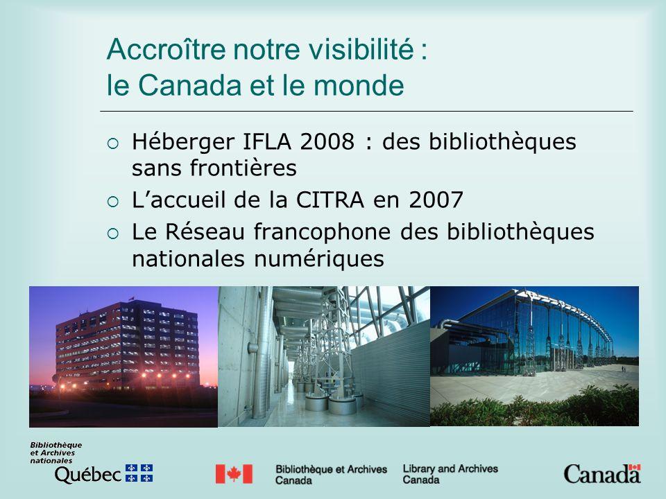 Accroître notre visibilité : le Canada et le monde Héberger IFLA 2008 : des bibliothèques sans frontières Laccueil de la CITRA en 2007 Le Réseau francophone des bibliothèques nationales numériques