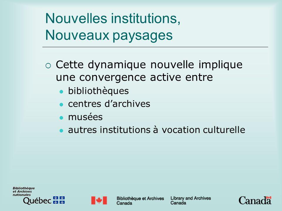 Nouvelles institutions, Nouveaux paysages Cette dynamique nouvelle implique une convergence active entre bibliothèques centres darchives musées autres