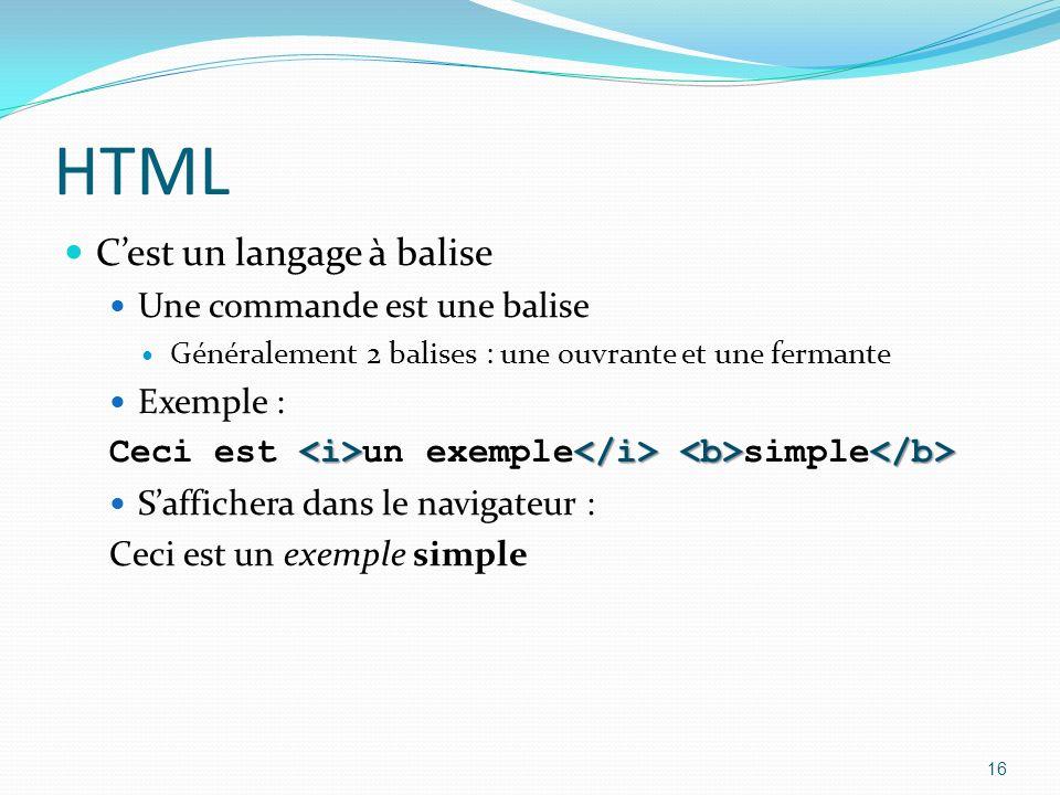HTML Cest un langage à balise Une commande est une balise Généralement 2 balises : une ouvrante et une fermante Exemple : Ceci est un exemple simple Saffichera dans le navigateur : Ceci est un exemple simple 16