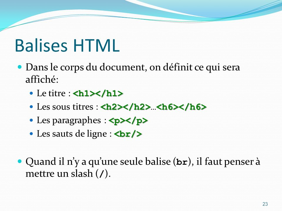 Balises HTML Dans le corps du document, on définit ce qui sera affiché: Le titre : Les sous titres : … Les paragraphes : Les sauts de ligne : Quand il ny a quune seule balise ( br ), il faut penser à mettre un slash ( / ).