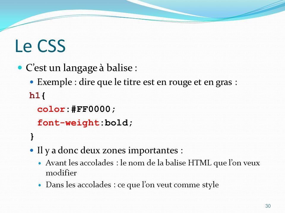 Le CSS Cest un langage à balise : Exemple : dire que le titre est en rouge et en gras : h1{ color:#FF0000; font-weight:bold; } Il y a donc deux zones importantes : Avant les accolades : le nom de la balise HTML que lon veux modifier Dans les accolades : ce que lon veut comme style 30